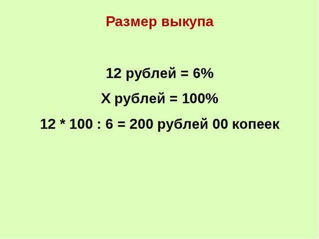 Размер выкупа 12 рублей = 6% Х рублей = 100% 12 * 100 : 6 = 200 рублей 00 коп...