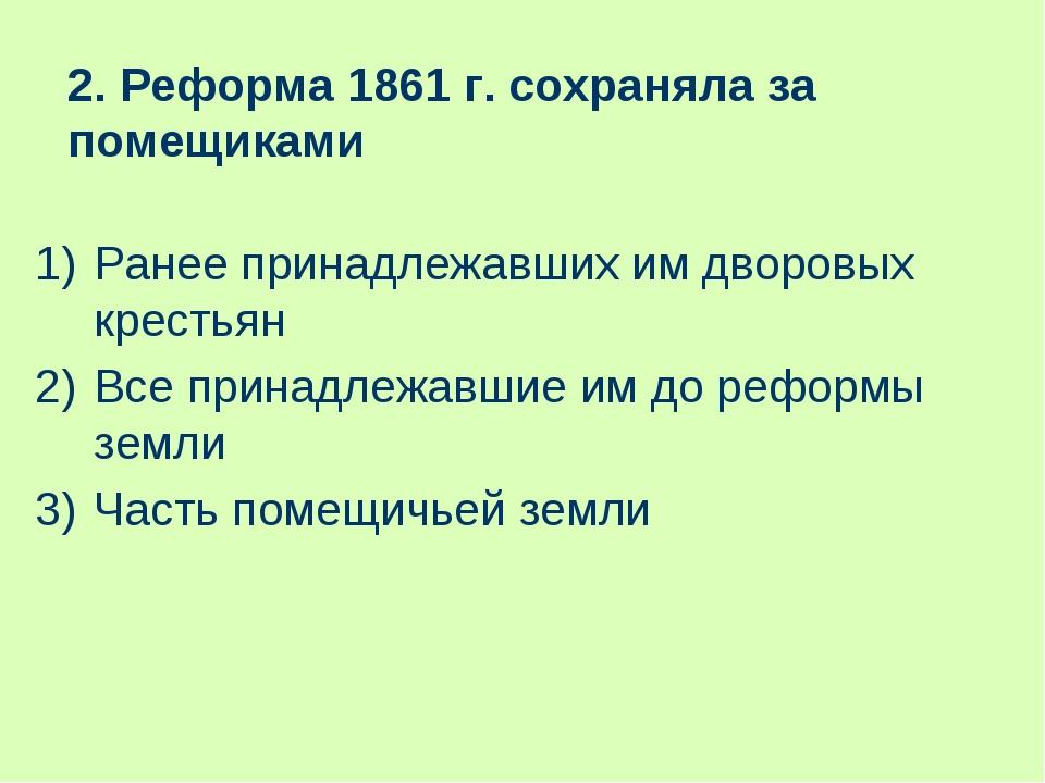 2. Реформа 1861 г. сохраняла за помещиками Ранее принадлежавших им дворовых к...