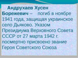 Андрухаев Хусен Борежевич – погиб в ноябре 1941 года, защищая украинское сел