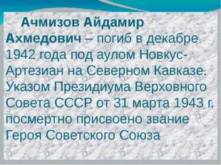 Ачмизов Айдамир Ахмедович – погиб в декабре 1942 года под аулом Новкус-Артез
