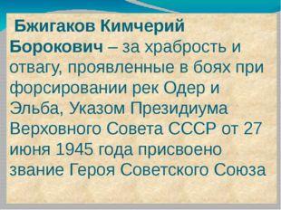 Бжигаков Кимчерий Борокович – за храбрость и отвагу, проявленные в боях при