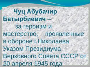 Чуц Абубачир Батырбиевич – за героизм и мастерство, проявленные в обороне г.