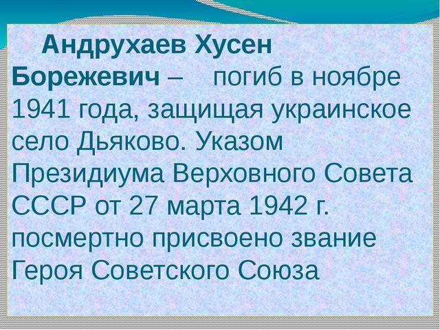 Андрухаев Хусен Борежевич – погиб в ноябре 1941 года, защищая украинское сел...