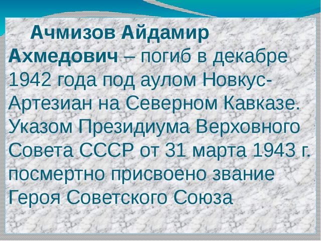 Ачмизов Айдамир Ахмедович – погиб в декабре 1942 года под аулом Новкус-Артез...