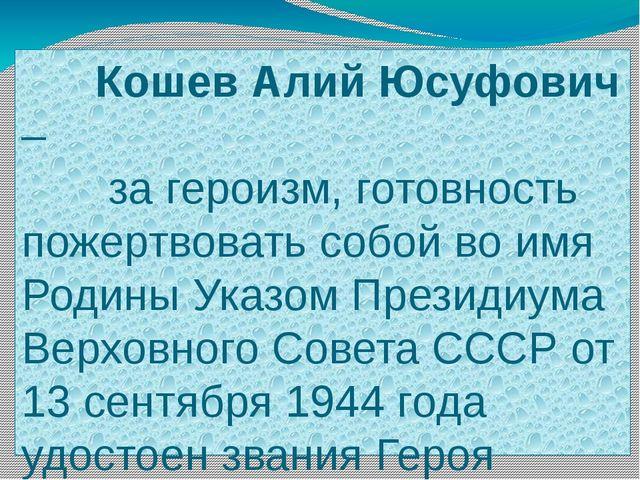 Кошев Алий Юсуфович – за героизм, готовность пожертвовать собой во имя Родин...