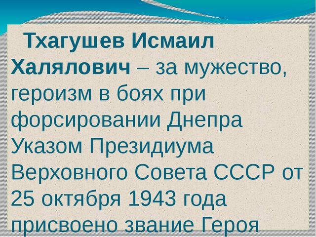 Тхагушев Исмаил Халялович – за мужество, героизм в боях при форсировании Дне...