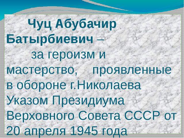 Чуц Абубачир Батырбиевич – за героизм и мастерство, проявленные в обороне г....