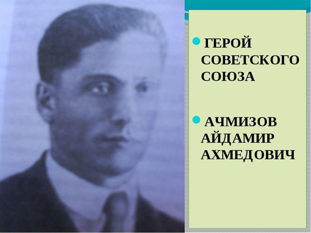 ГЕРОЙ СОВЕТСКОГО СОЮЗА АЧМИЗОВ АЙДАМИР АХМЕДОВИЧ