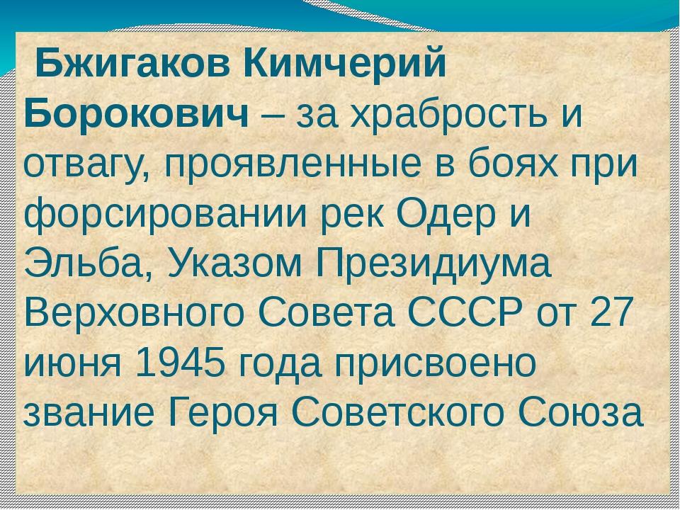 Бжигаков Кимчерий Борокович – за храбрость и отвагу, проявленные в боях при...