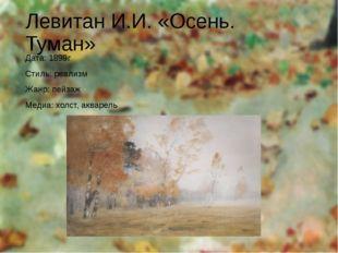 Левитан И.И. «Осень. Туман» Дата: 1899г Стиль: реализм Жанр: пейзаж Медиа: хо