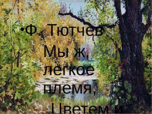 Ф. Тютчев Мы ж, легкое племя, Цветем и блестим И краткое время На сучья