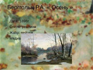 Берггольц Р.А. « Осень » Дата: 1898г Стиль: реализм Жанр: пейзаж Медиа: холст