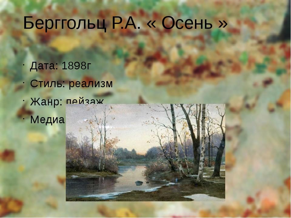 Берггольц Р.А. « Осень » Дата: 1898г Стиль: реализм Жанр: пейзаж Медиа: холст...