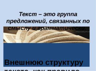 Текст – это группа предложений, связанных по смыслу и грамматически. Внешнюю
