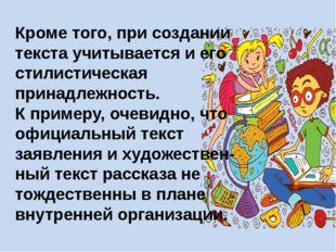 Кроме того, при создании текста учитывается и его стилистическая принадлежнос