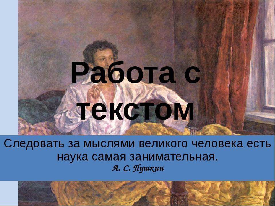 Работа с текстом Следовать за мыслями великого человека есть наука самая зани...