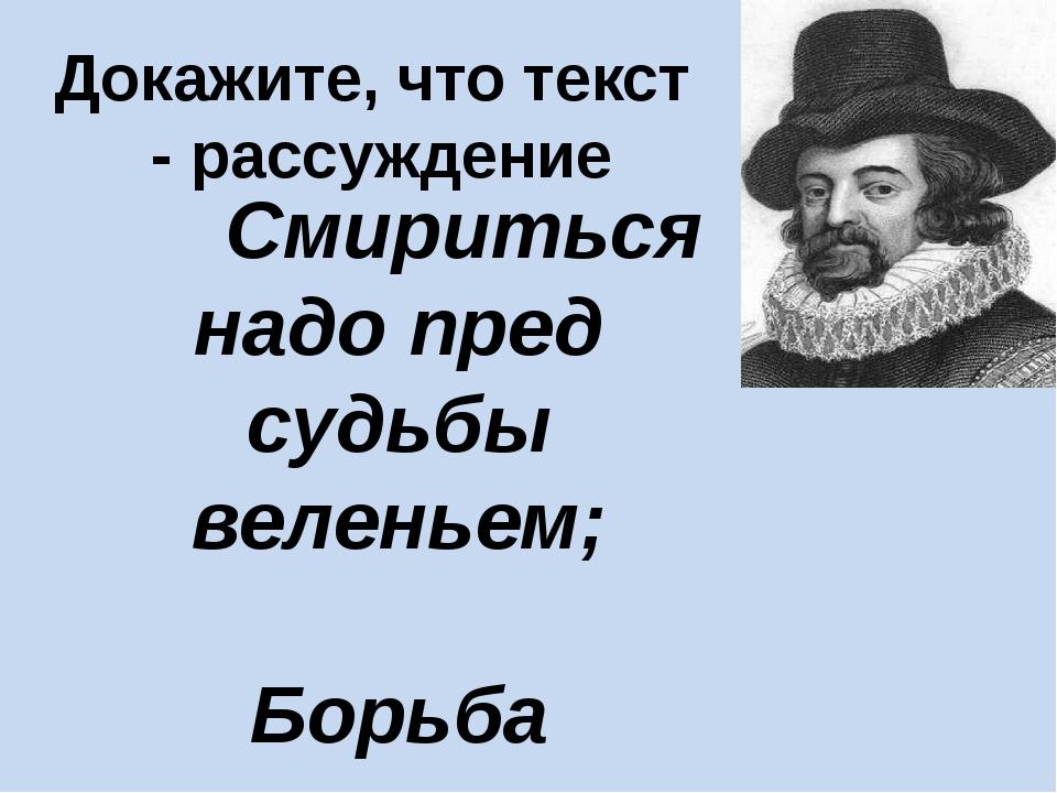 Докажите, что текст - рассуждение Смириться надо пред судьбы веленьем; Борьба...