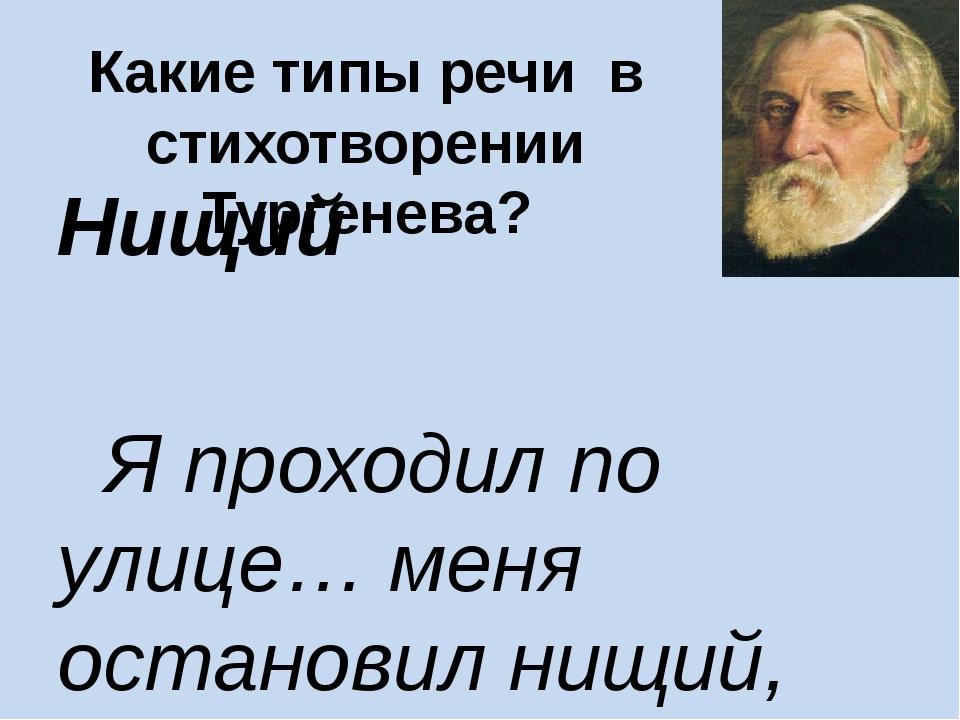 Какие типы речи в стихотворении Тургенева? Нищий Я проходил по улице… меня о...