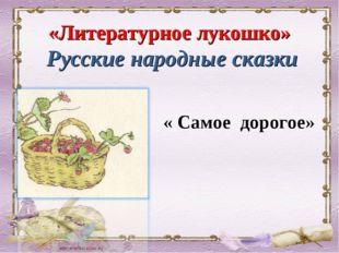 «Литературное лукошко» Русские народные сказки « Самое дорогое»