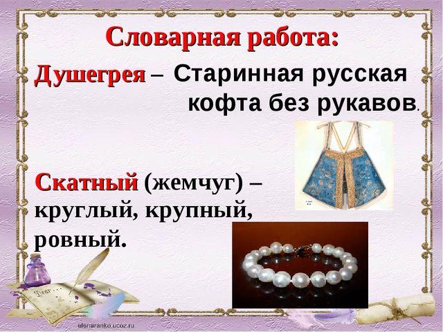 Словарная работа: Душегрея – круглый, крупный, ровный. Старинная русская кофт...
