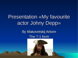 Presentation «My favourite actor Johny Depp» By Makovetskij Artiom The 7-1 form