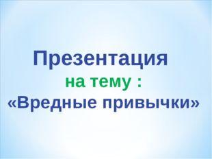 Презентация на тему : «Вредные привычки»
