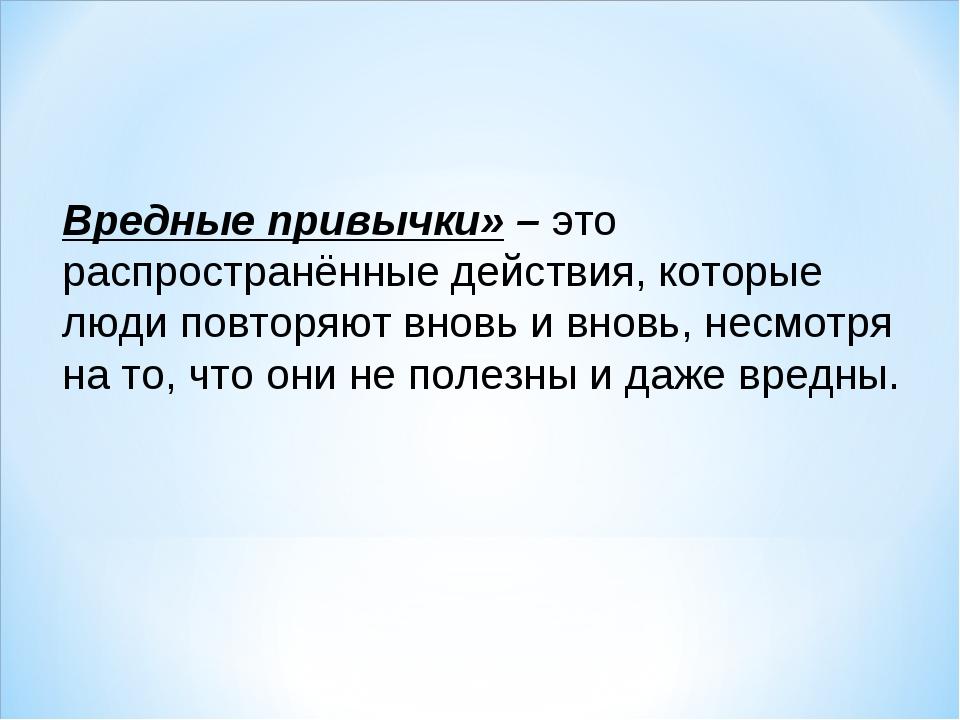 Вредные привычки» – это распространённые действия, которые люди повторяют вно...