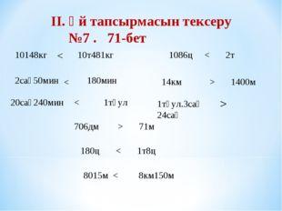 II. Үй тапсырмасын тексеру №7 . 71-бет 10148кг 10т481кг < 2сағ50мин 180мин <