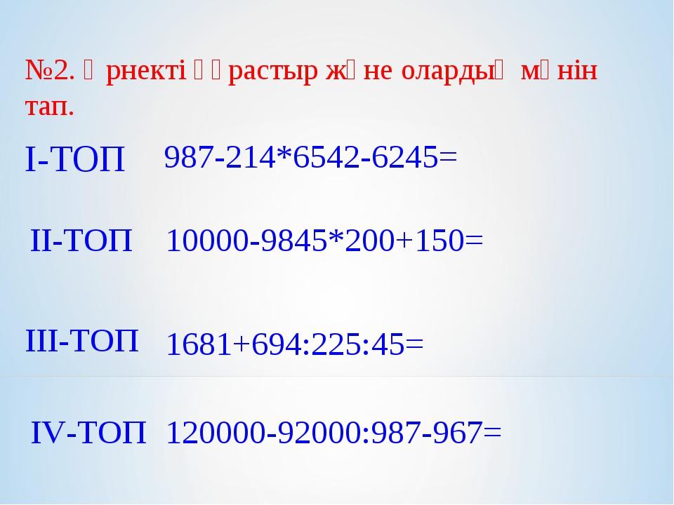 №2. Өрнекті құрастыр және олардың мәнін тап. І-ТОП ІІ-ТОП ІІІ-ТОП ІV-ТОП 987-...