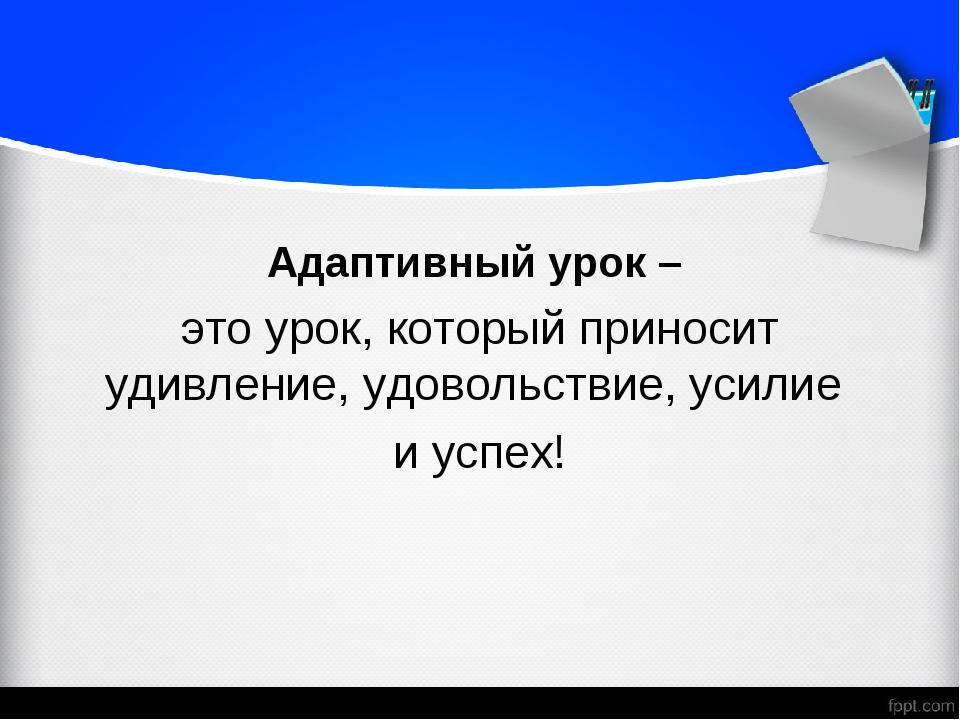 Адаптивный урок – это урок, который приносит удивление, удовольствие, усилие...