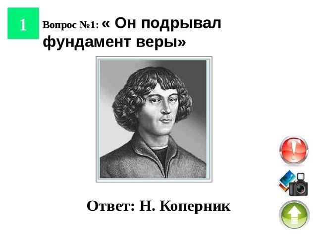 4 Вопрос №4: «Он остановил Солнце и привел в движение Землю» Ответ: Н. Копер...