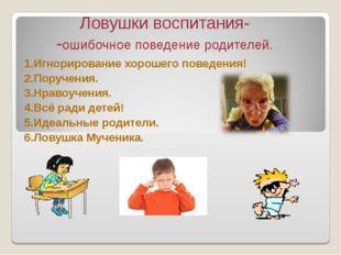 Ловушки воспитания- -ошибочное поведение родителей. 1.Игнорирование хорошего