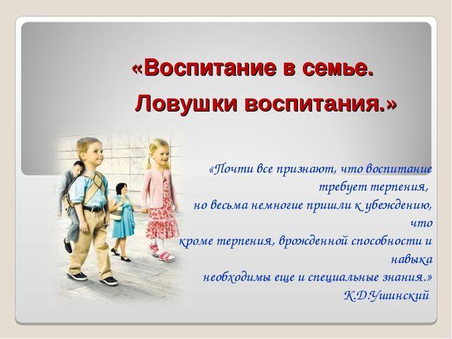 Ловушки воспитания.» «Воспитание в семье. «Почти все признают, что воспитание...