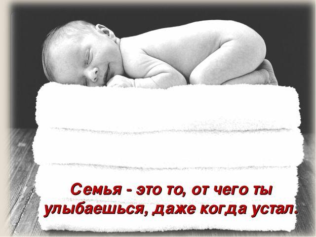 Семья - это то, от чего ты улыбаешься, даже когда устал.