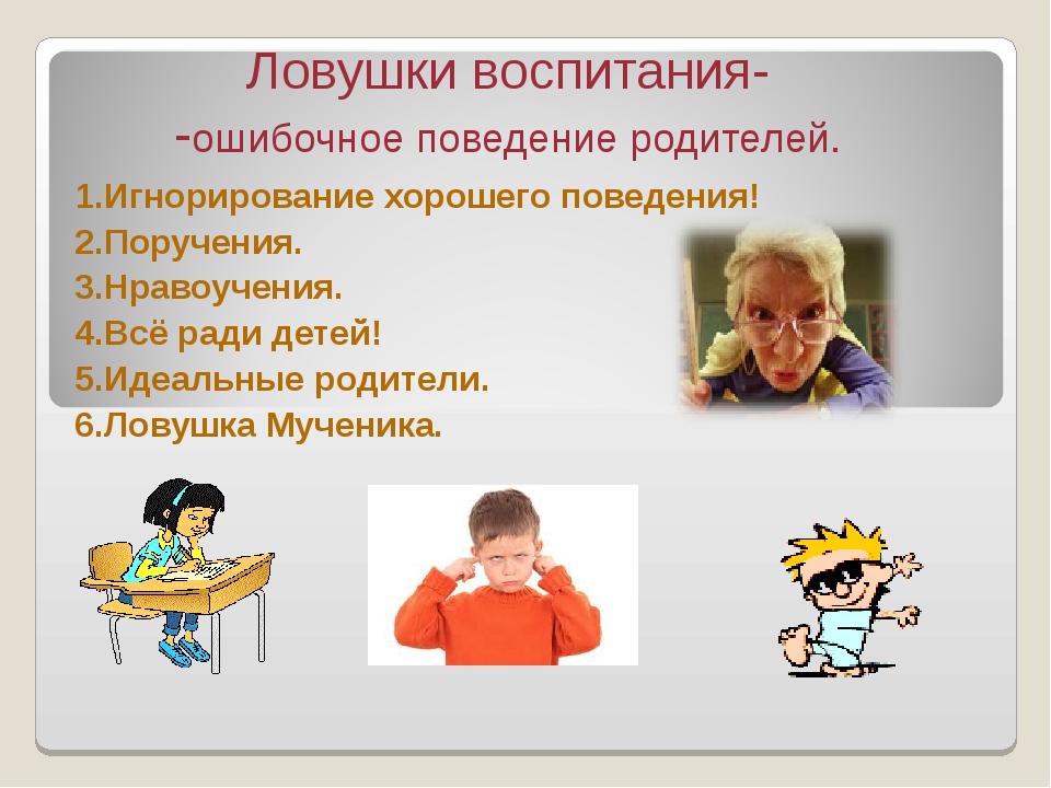 Ловушки воспитания- -ошибочное поведение родителей. 1.Игнорирование хорошего...