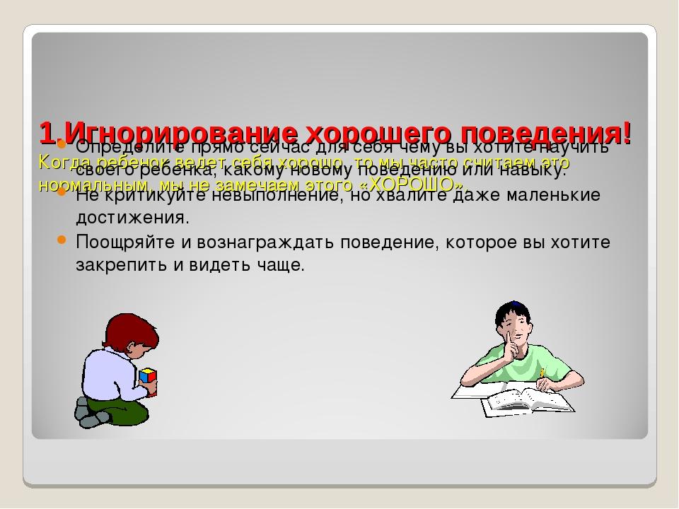 1.Игнорирование хорошего поведения! Когда ребенок ведет себяхорошо, то мы ч...
