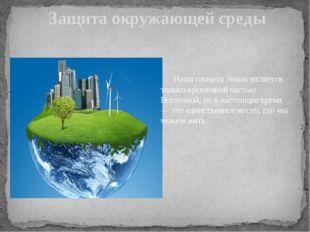 Защита окружающей среды Наша планета Земля является только крошечной частью