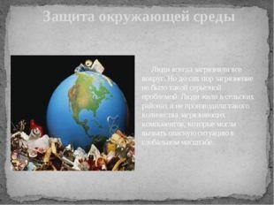 Защита окружающей среды Люди всегда загрязняли все вокруг. Но до сих пор заг