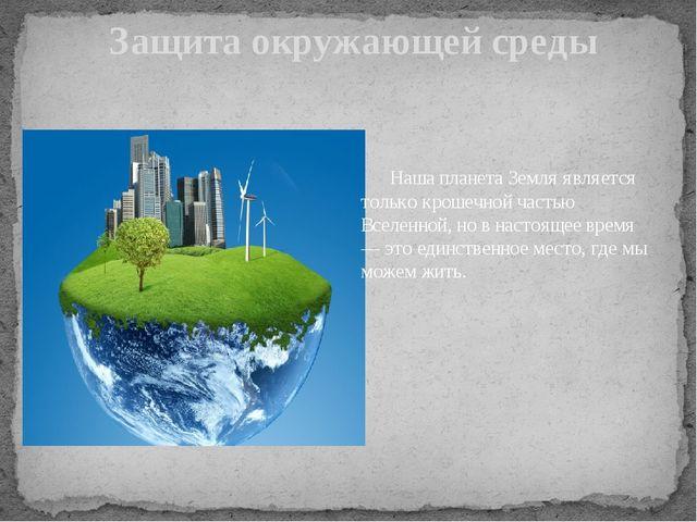Защита окружающей среды Наша планета Земля является только крошечной частью...