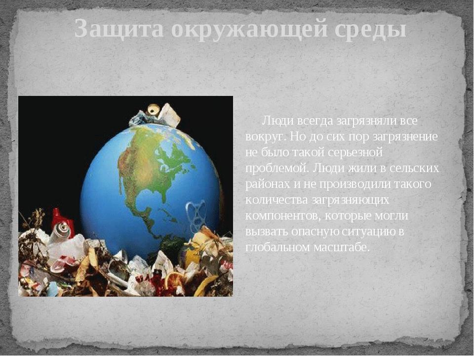 Защита окружающей среды Люди всегда загрязняли все вокруг. Но до сих пор заг...