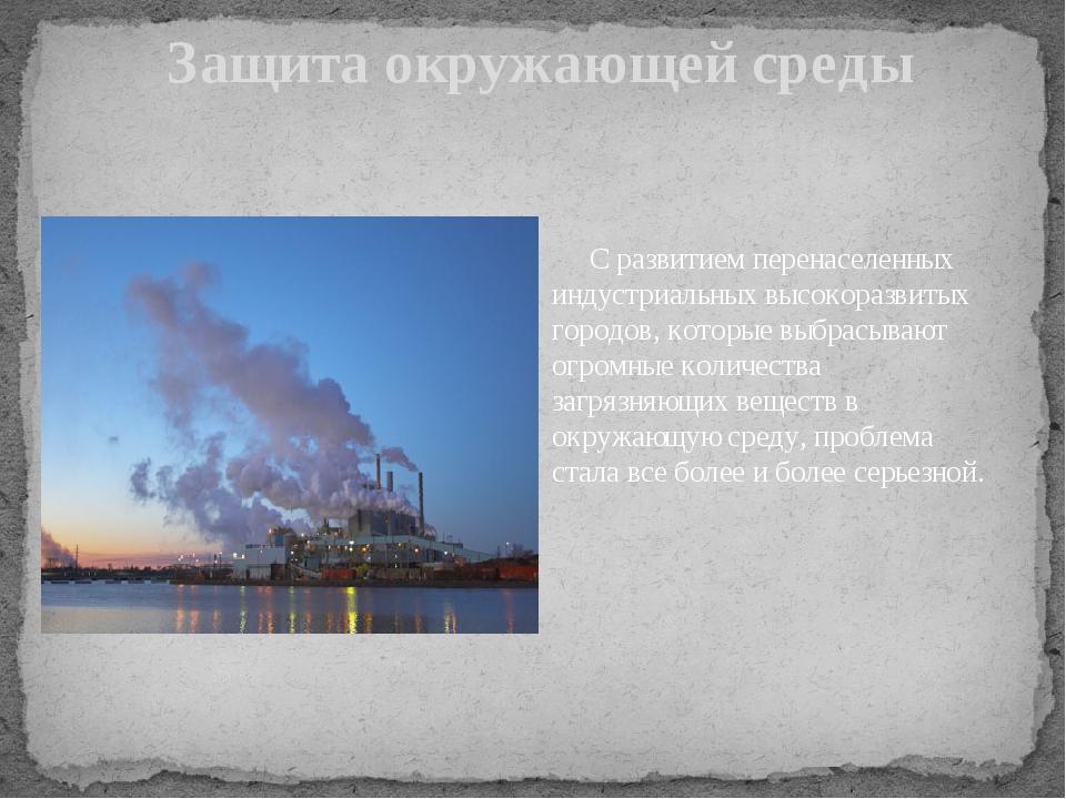 Защита окружающей среды С развитием перенаселенных индустриальных высокоразв...