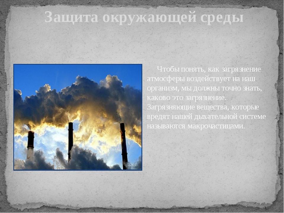 Защита окружающей среды Чтобы понять, как загрязнение атмосферы воздействует...