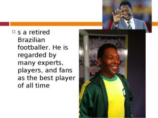 s a retired Brazilian footballer. He is regarded by many experts, players, a