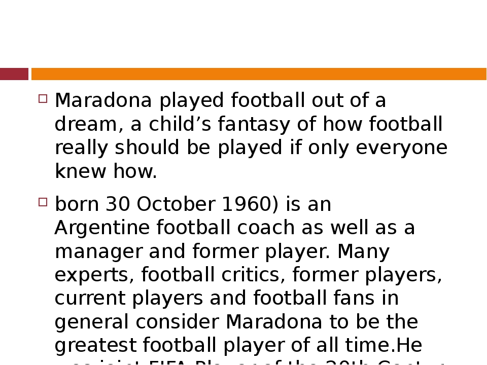 Maradona played football out of a dream, a child's fantasy of how football r...