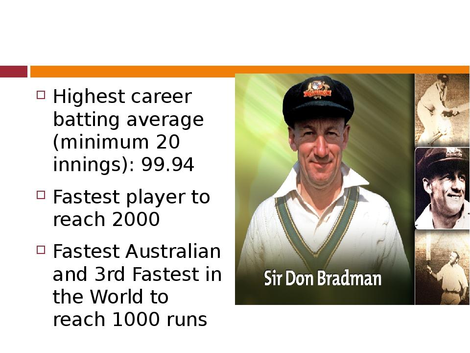 Highest career batting average (minimum 20 innings):99.94 Fastest player to...