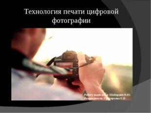 Технология печати цифровой фотографии Работу выполнил: Шабардин В.Ю. Руководи