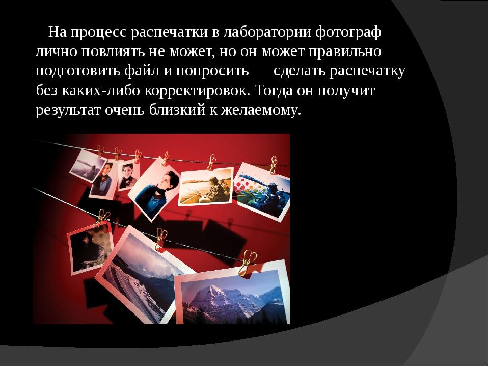 На процесс распечатки в лаборатории фотограф лично повлиять не может, но он...