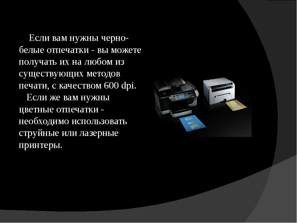 Если вам нужны черно-белые отпечатки - вы можете получать их на любом из сущ...