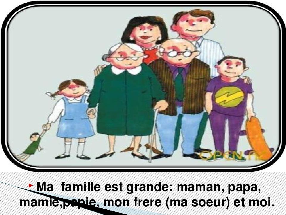 Ma famille est grande: maman, papa, mamie,papie, mon frere (ma soeur) et moi.
