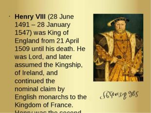 Henry VIII (28 June 1491 – 28 January 1547) was King of England from 21 April